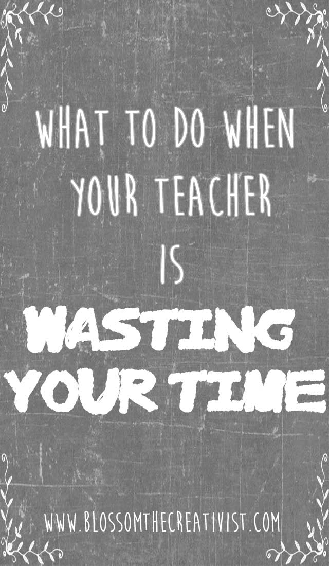 what to do when teachers waste your time