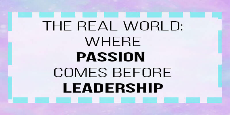the real world: where passion comes before leadership