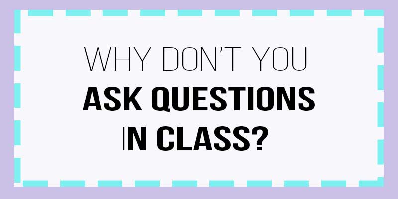 why don't you ask questions in class?
