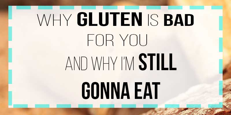 why gluten is bad for you and why im still gonna eat it