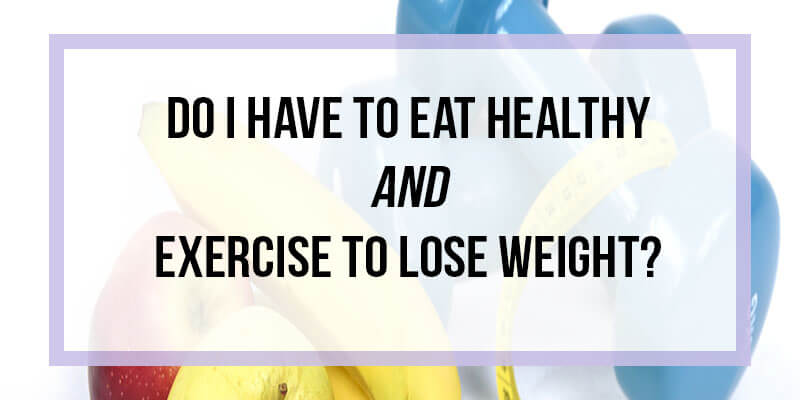 do-i-have-to-eat-healthy-and-exercise-to-lose-weight