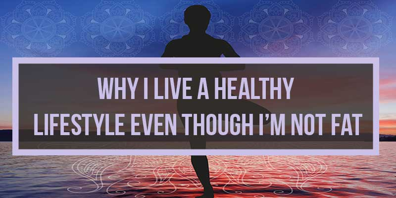 Why I Live a Healthy Lifestyle Even Though I'm Not Fat
