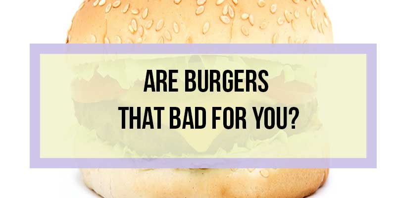 Are Burgers That Bad for You?